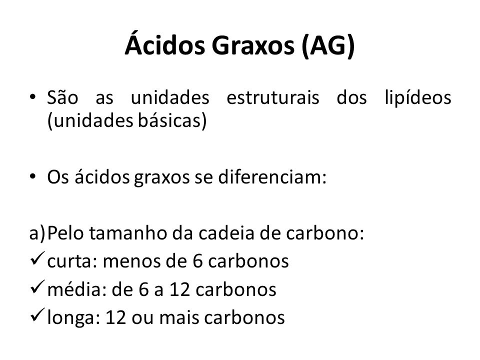 Ácidos Graxos (AG) São as unidades estruturais dos lipídeos (unidades básicas) Os ácidos graxos se diferenciam: