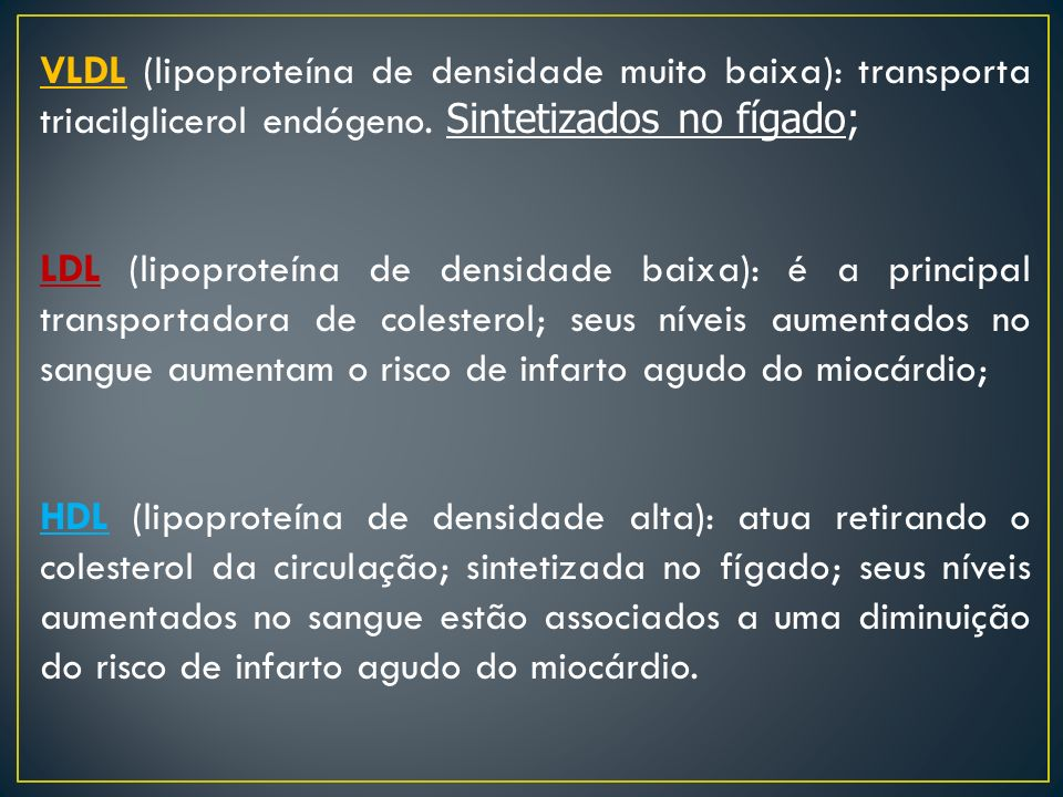 VLDL (lipoproteína de densidade muito baixa): transporta triacilglicerol endógeno. Sintetizados no fígado;