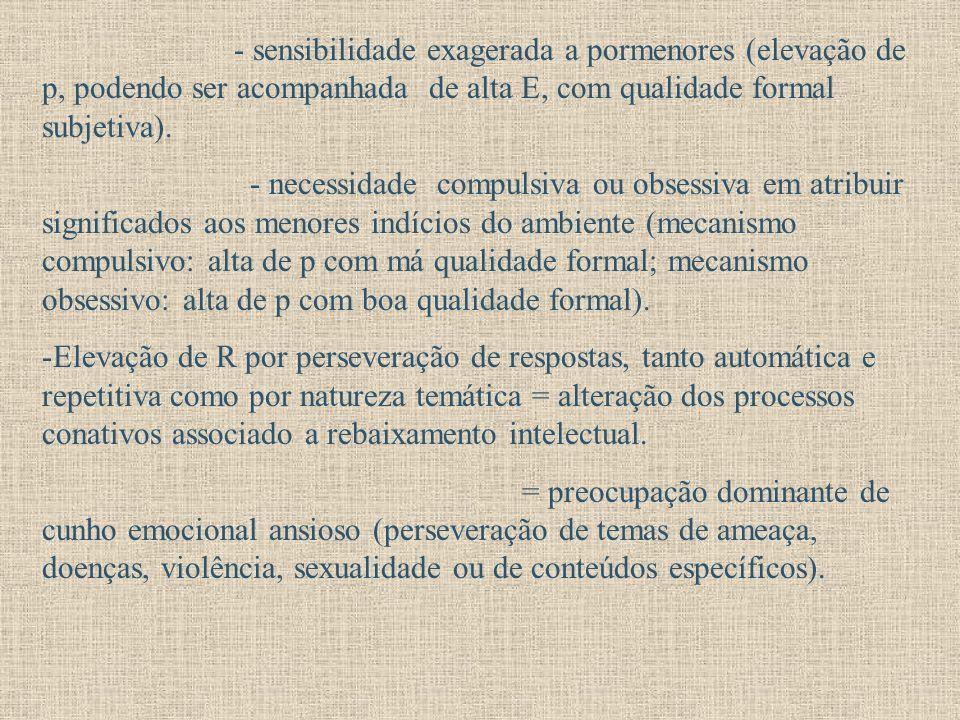 - sensibilidade exagerada a pormenores (elevação de p, podendo ser acompanhada de alta E, com qualidade formal subjetiva).