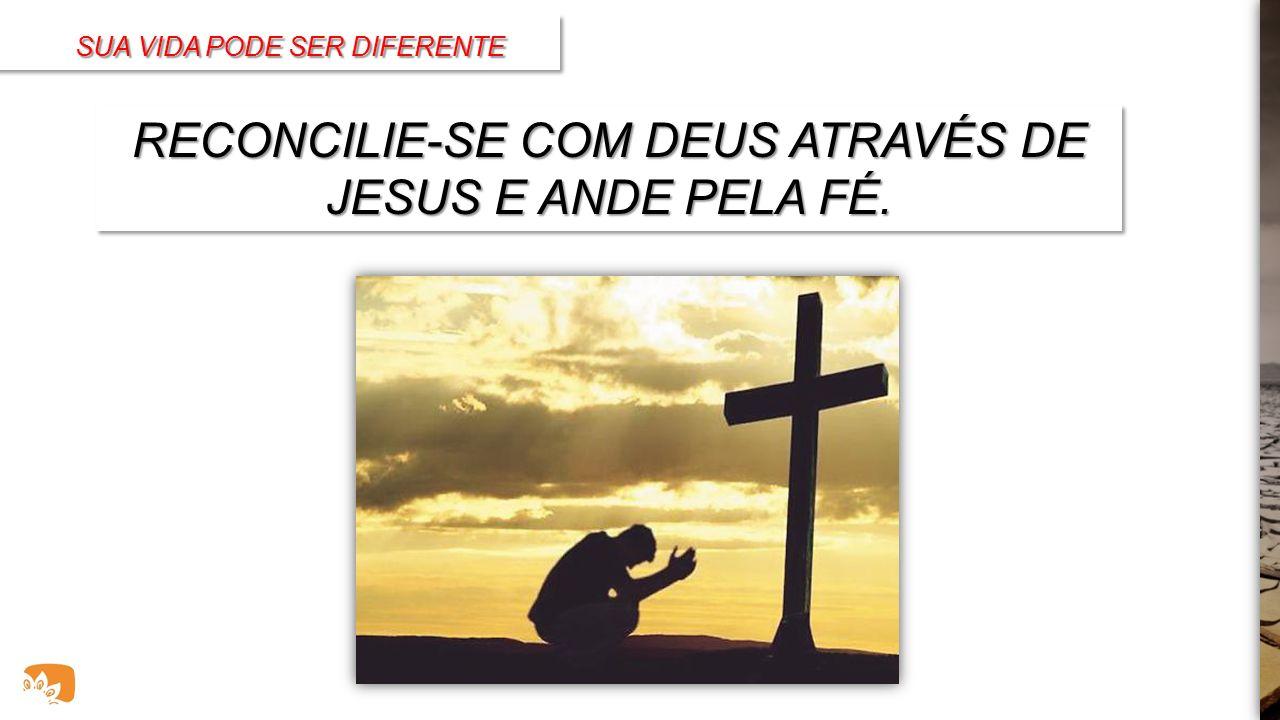 RECONCILIE-SE COM DEUS ATRAVÉS DE JESUS E ANDE PELA FÉ.