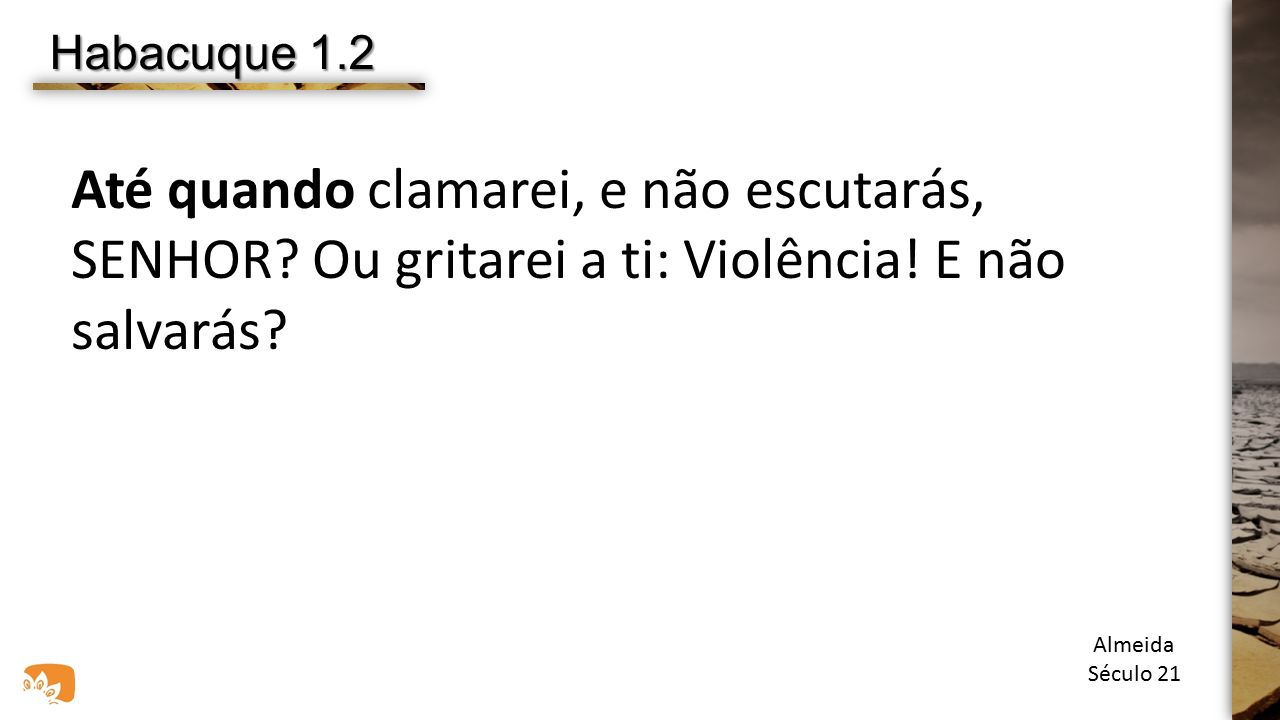 Habacuque 1.2 Até quando clamarei, e não escutarás, SENHOR Ou gritarei a ti: Violência! E não salvarás