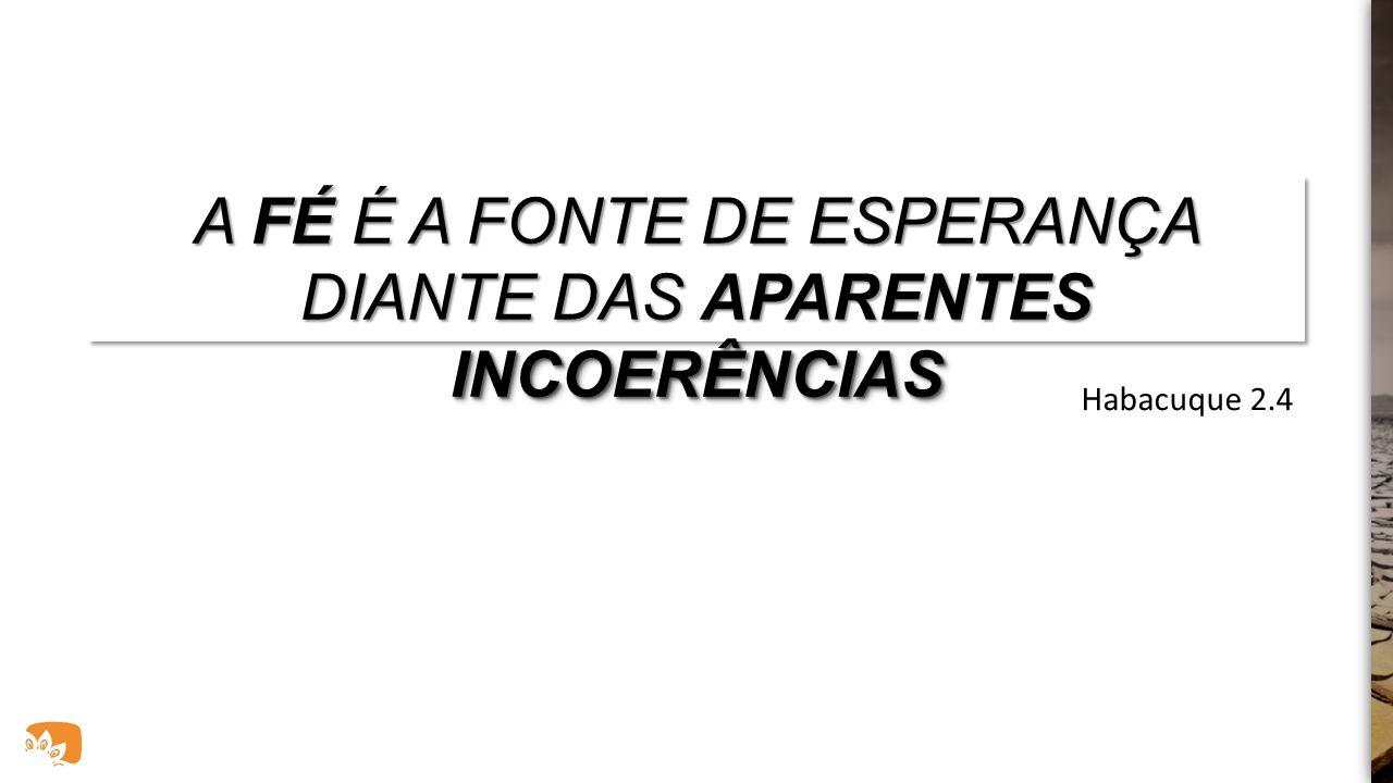 A FÉ É A FONTE DE ESPERANÇA DIANTE DAS APARENTES INCOERÊNCIAS