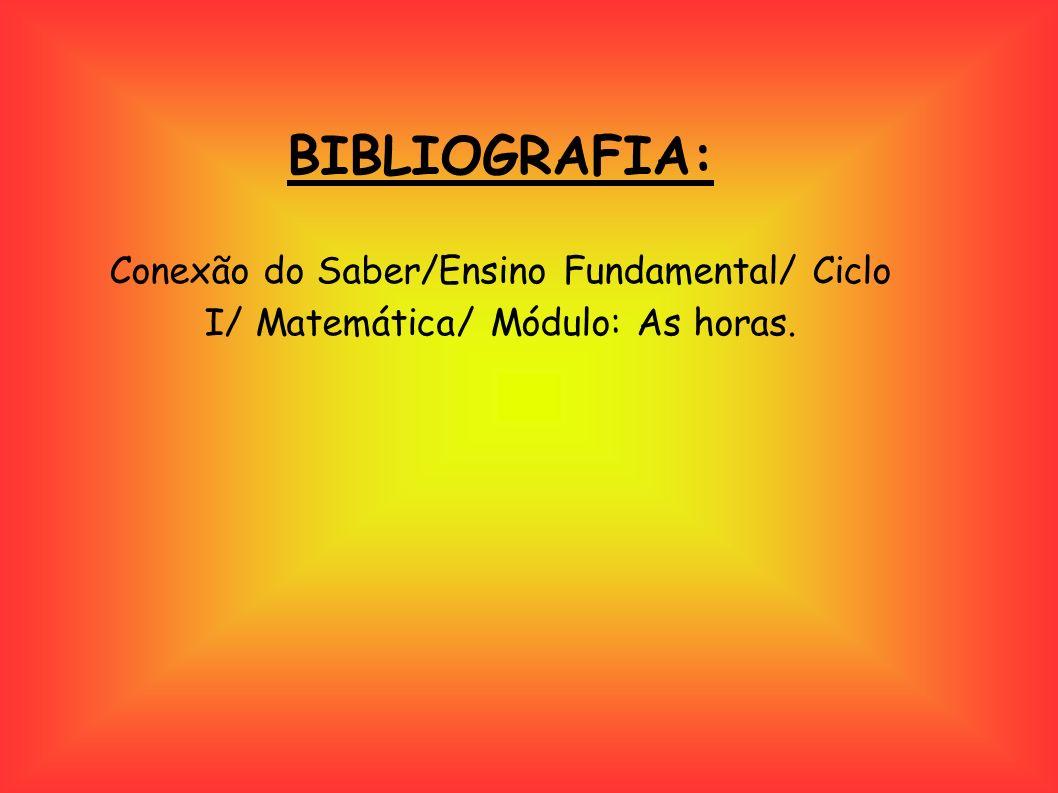 BIBLIOGRAFIA: Conexão do Saber/Ensino Fundamental/ Ciclo I/ Matemática/ Módulo: As horas.