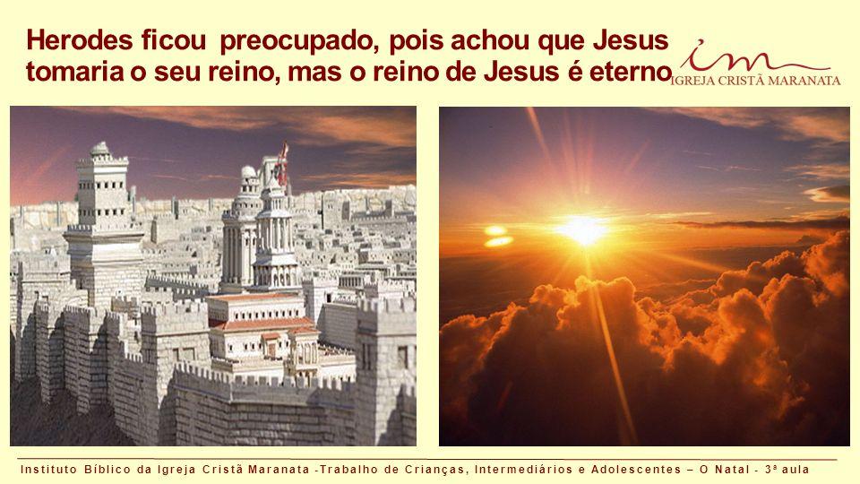 Herodes ficou preocupado, pois achou que Jesus