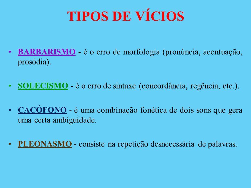 TIPOS DE VÍCIOS BARBARISMO - é o erro de morfologia (pronúncia, acentuação, prosódia).