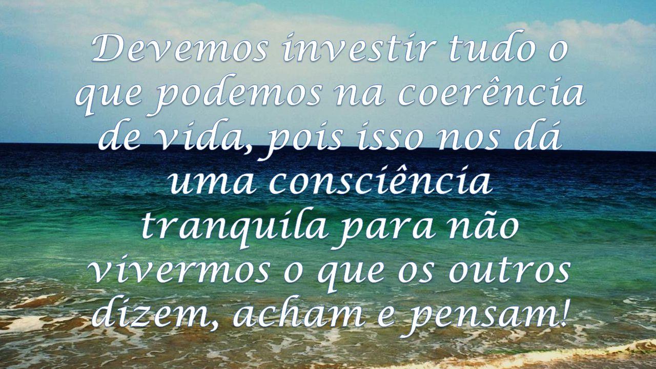Devemos investir tudo o que podemos na coerência de vida, pois isso nos dá uma consciência tranquila para não vivermos o que os outros dizem, acham e pensam!