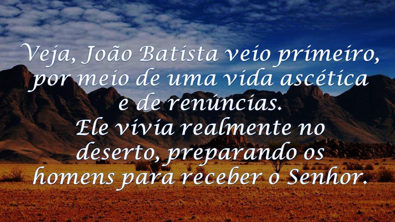 Veja, João Batista veio primeiro, por meio de uma vida ascética