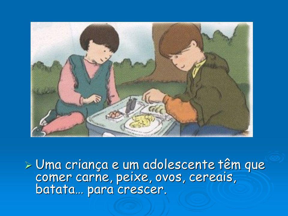 Uma criança e um adolescente têm que comer carne, peixe, ovos, cereais, batata… para crescer.