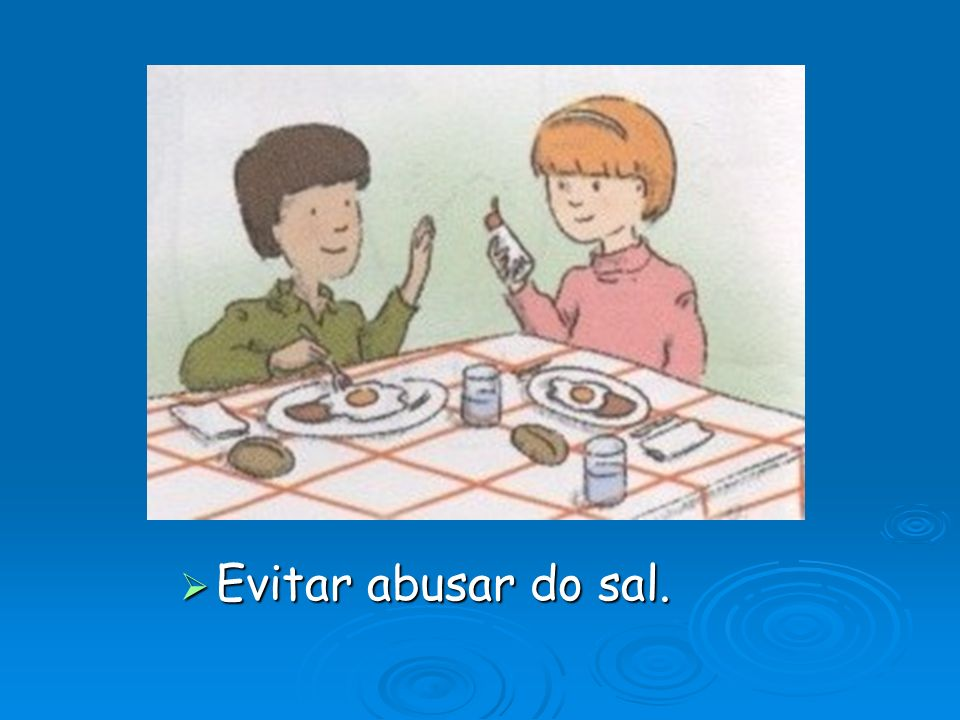 Evitar abusar do sal.