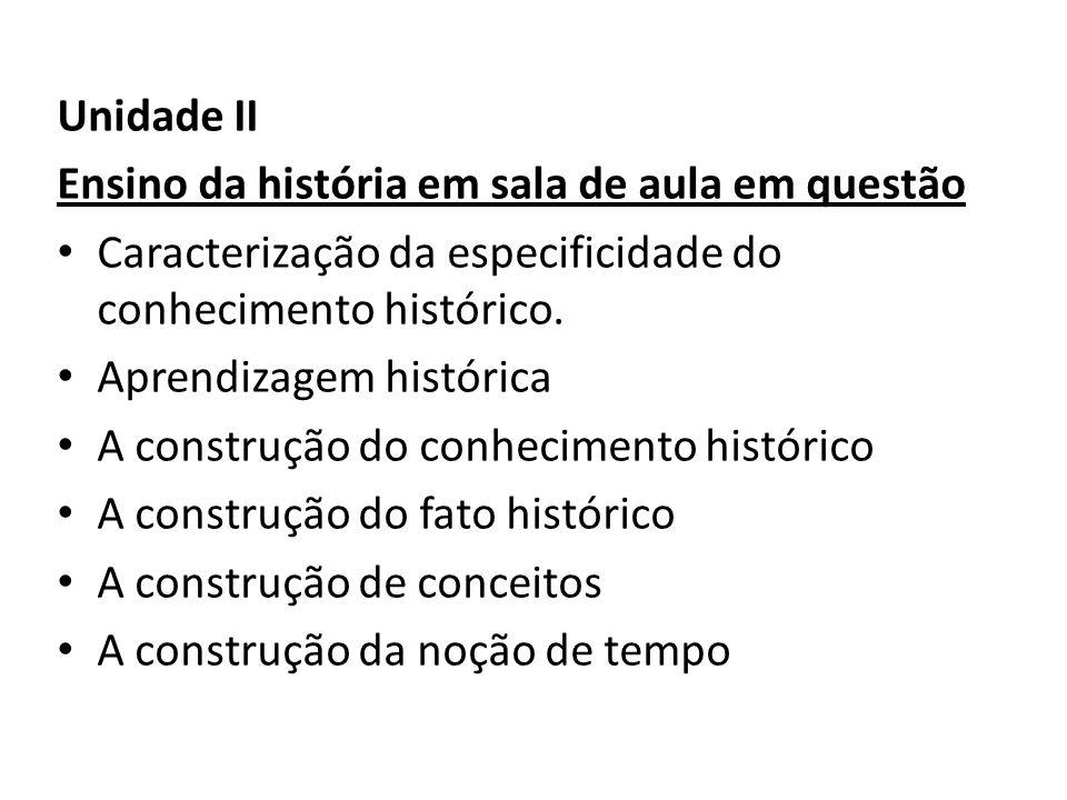 Unidade II Ensino da história em sala de aula em questão. Caracterização da especificidade do conhecimento histórico.
