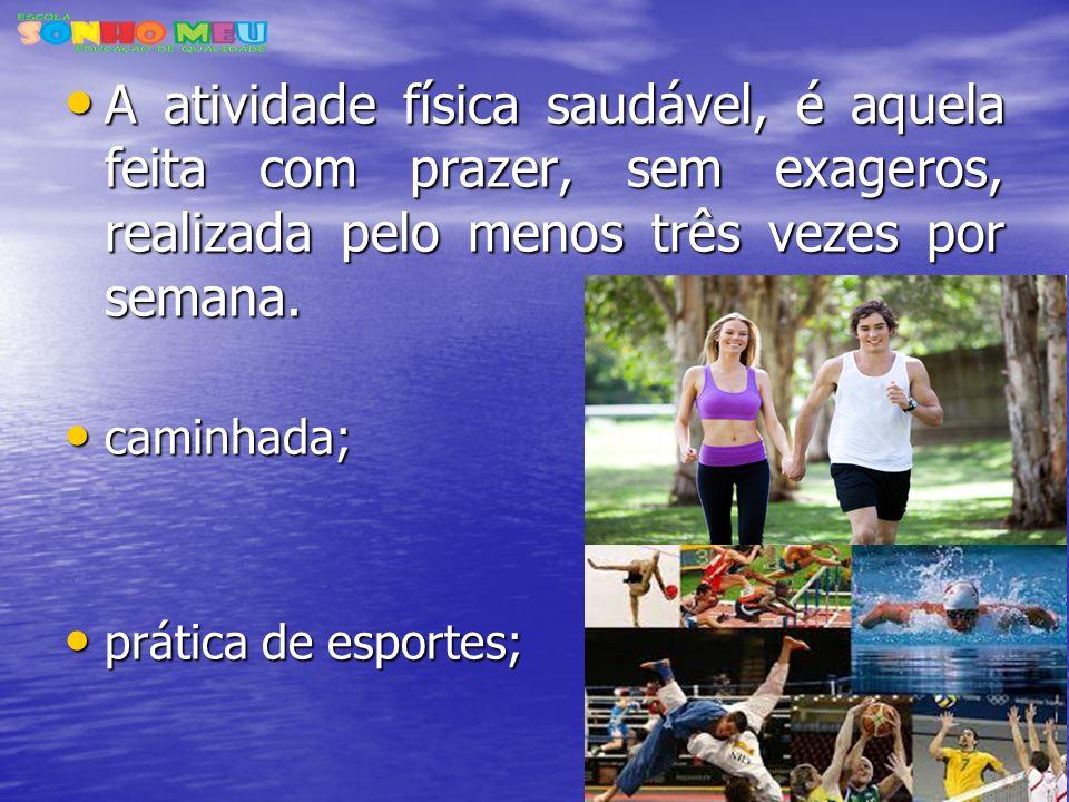 A atividade física saudável, é aquela feita com prazer, sem exageros, realizada pelo menos três vezes por semana.