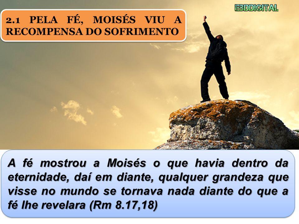 2.1 PELA FÉ, MOISÉS VIU A RECOMPENSA DO SOFRIMENTO