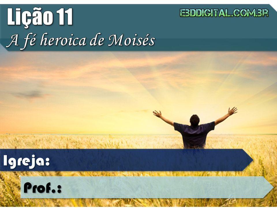 Lição 11 A fé heroica de Moisés Igreja: Prof.: