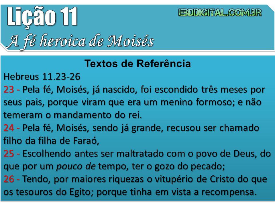 Lição 11 A fé heroica de Moisés Textos de Referência Hebreus 11.23-26