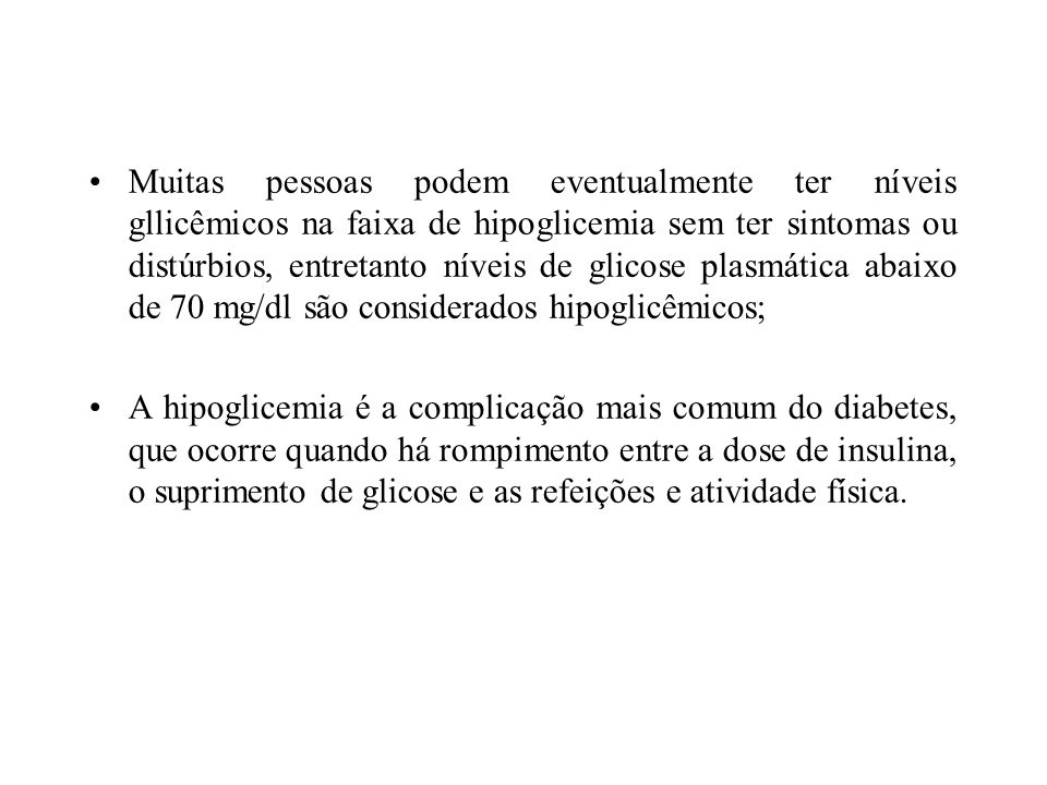 Muitas pessoas podem eventualmente ter níveis gllicêmicos na faixa de hipoglicemia sem ter sintomas ou distúrbios, entretanto níveis de glicose plasmática abaixo de 70 mg/dl são considerados hipoglicêmicos;