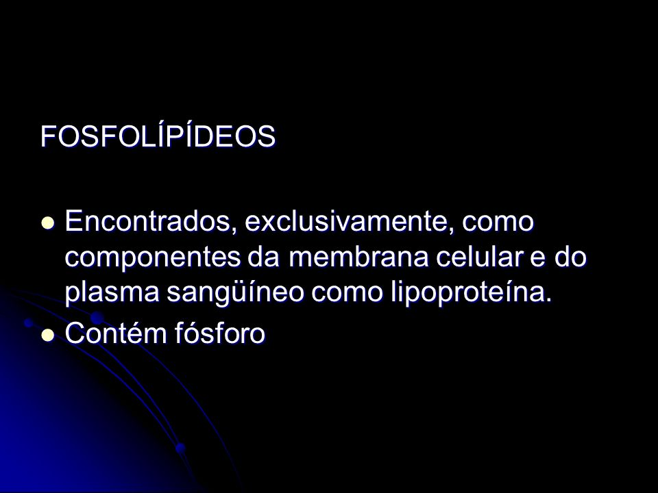 FOSFOLÍPÍDEOS Encontrados, exclusivamente, como componentes da membrana celular e do plasma sangüíneo como lipoproteína.