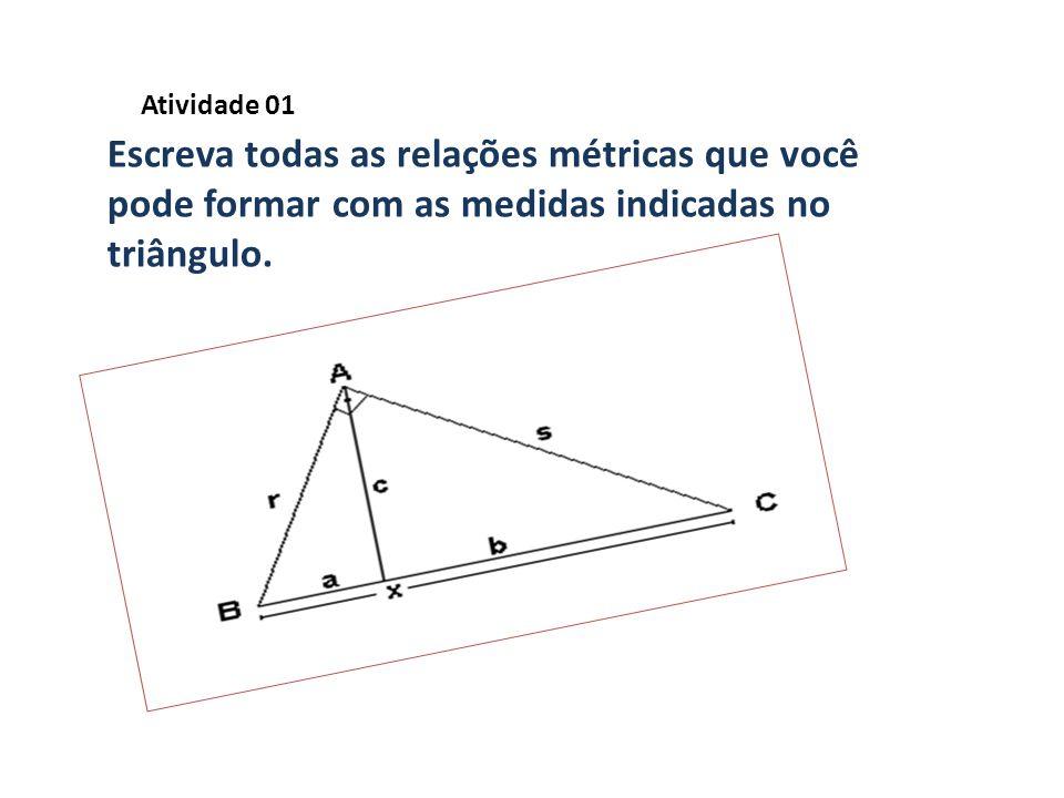Atividade 01 Escreva todas as relações métricas que você pode formar com as medidas indicadas no triângulo.