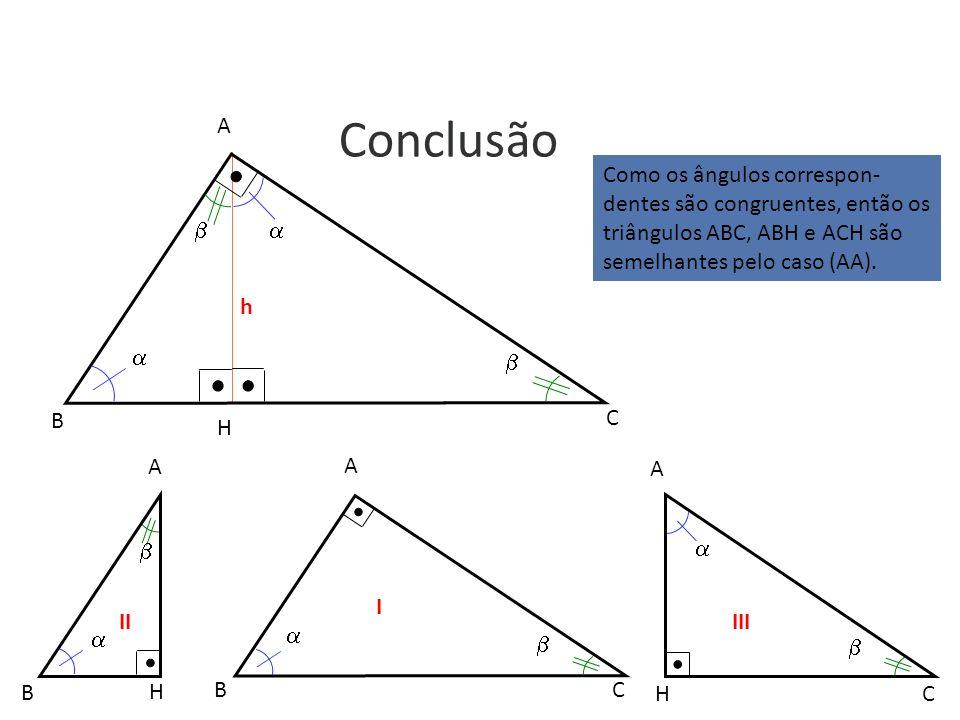 A Conclusão. Como os ângulos correspon-dentes são congruentes, então os triângulos ABC, ABH e ACH são semelhantes pelo caso (AA).