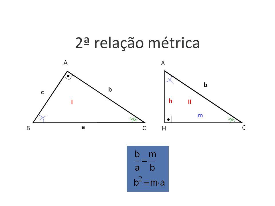 2ª relação métrica b c A B C a h b m A H C I II a b c b m h I II