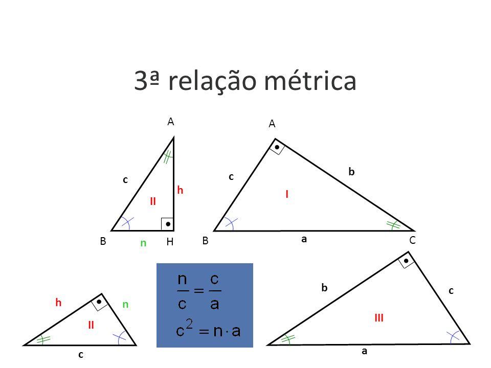 3ª relação métrica h c n A H B b c A B C a I II a b c c h n III II