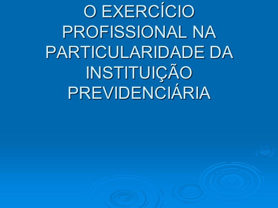 O EXERCÍCIO PROFISSIONAL NA PARTICULARIDADE DA INSTITUIÇÃO PREVIDENCIÁRIA
