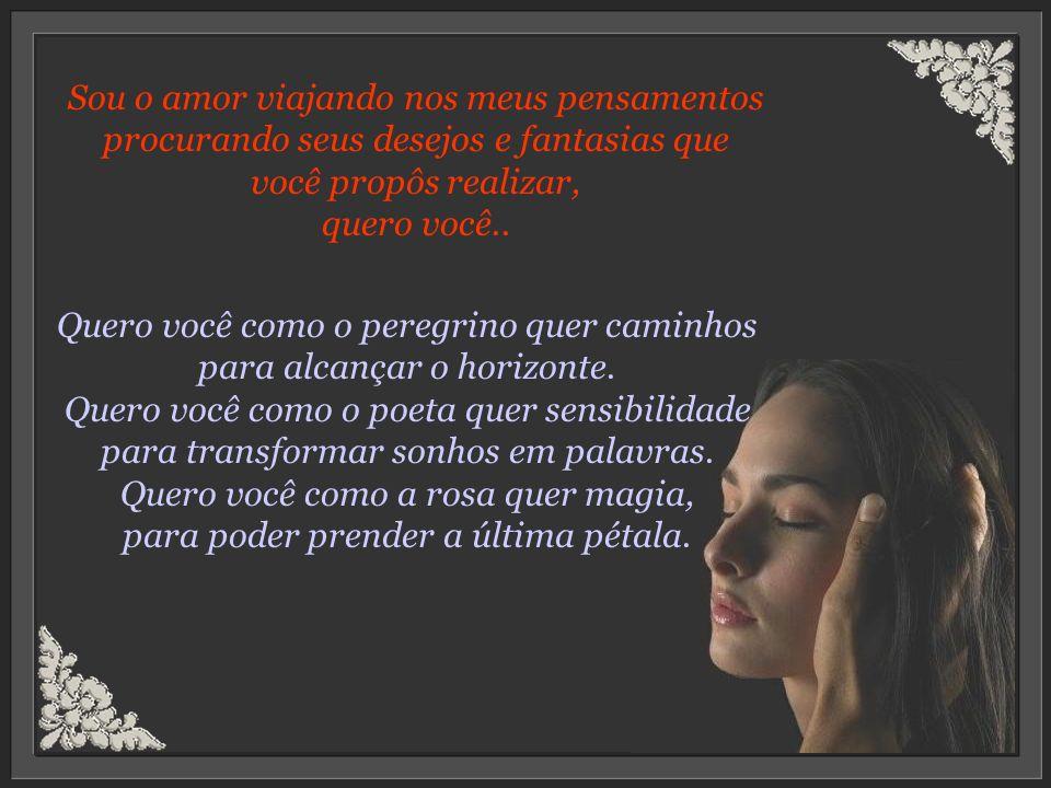 Sou o amor viajando nos meus pensamentos procurando seus desejos e fantasias que você propôs realizar, quero você..