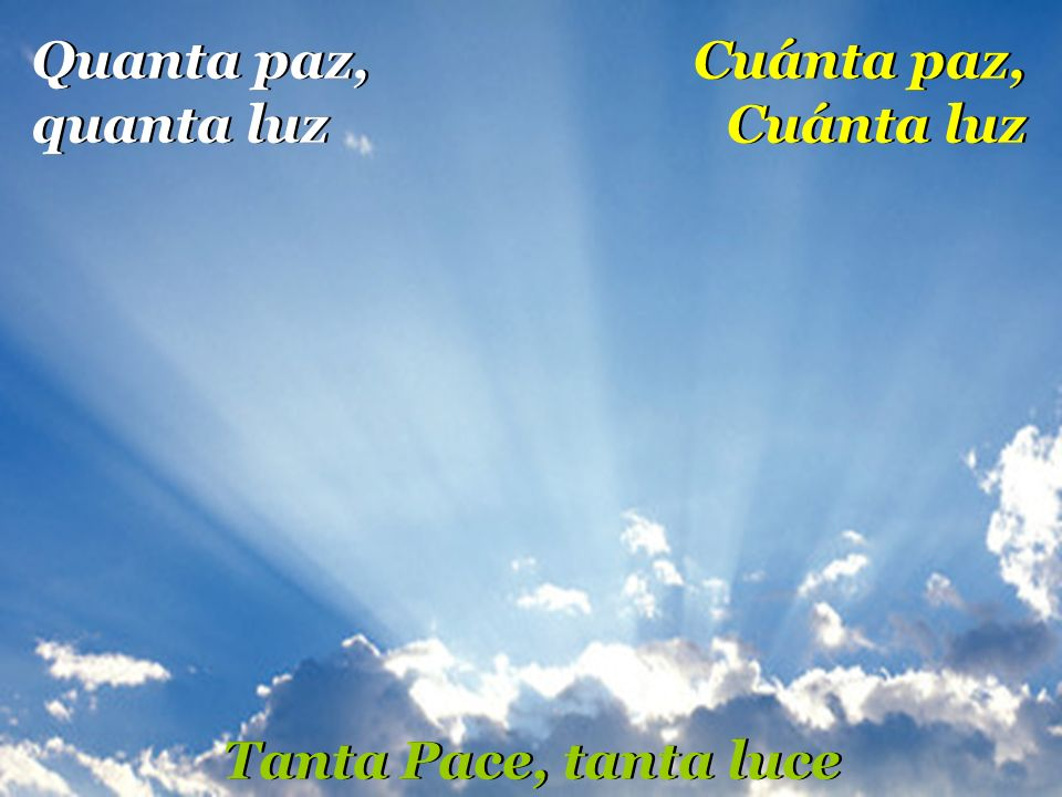 Quanta paz, quanta luz Cuánta paz, Cuánta luz Tanta Pace, tanta luce