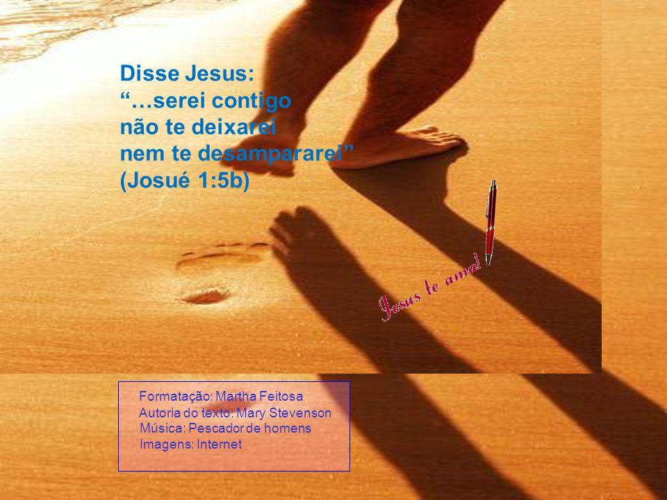 Disse Jesus: …serei contigo não te deixarei nem te desampararei