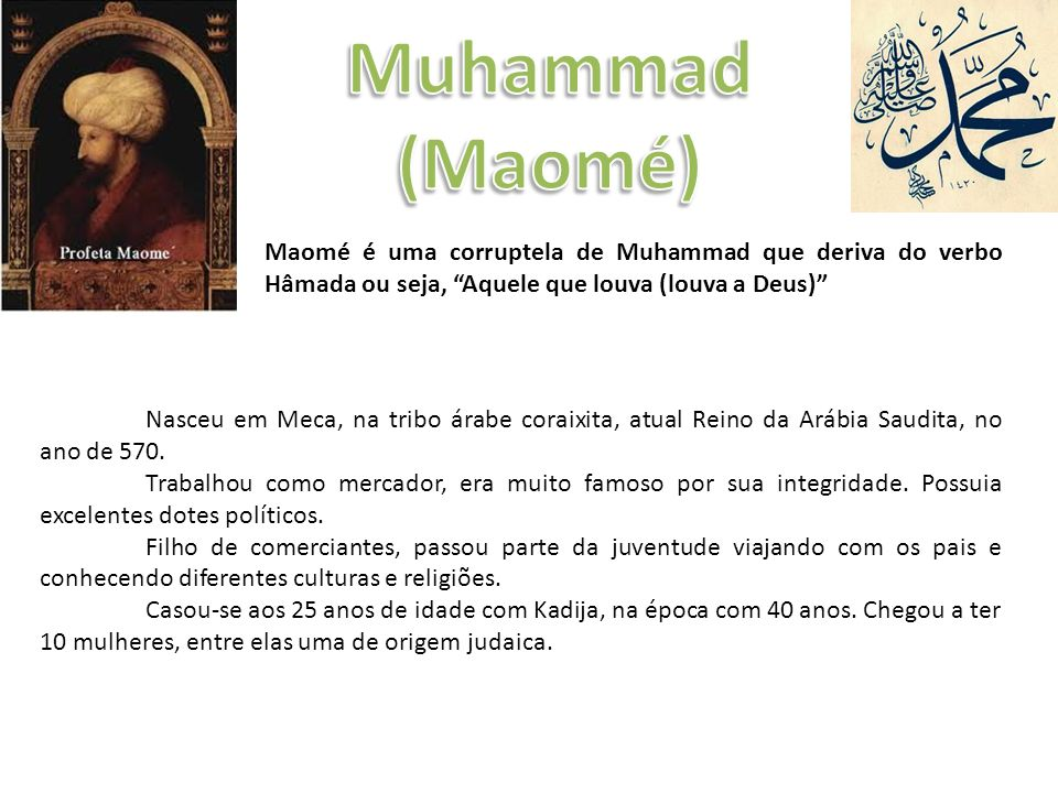 Muhammad (Maomé) Maomé é uma corruptela de Muhammad que deriva do verbo Hâmada ou seja, Aquele que louva (louva a Deus)