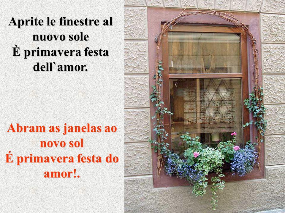 Aprite le finestre al nuovo sole È primavera festa dell`amor.