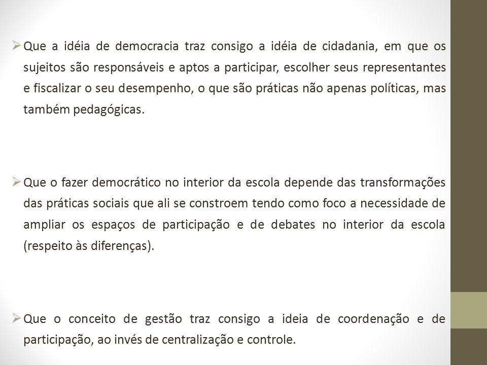 Que a idéia de democracia traz consigo a idéia de cidadania, em que os sujeitos são responsáveis e aptos a participar, escolher seus representantes e fiscalizar o seu desempenho, o que são práticas não apenas políticas, mas também pedagógicas.