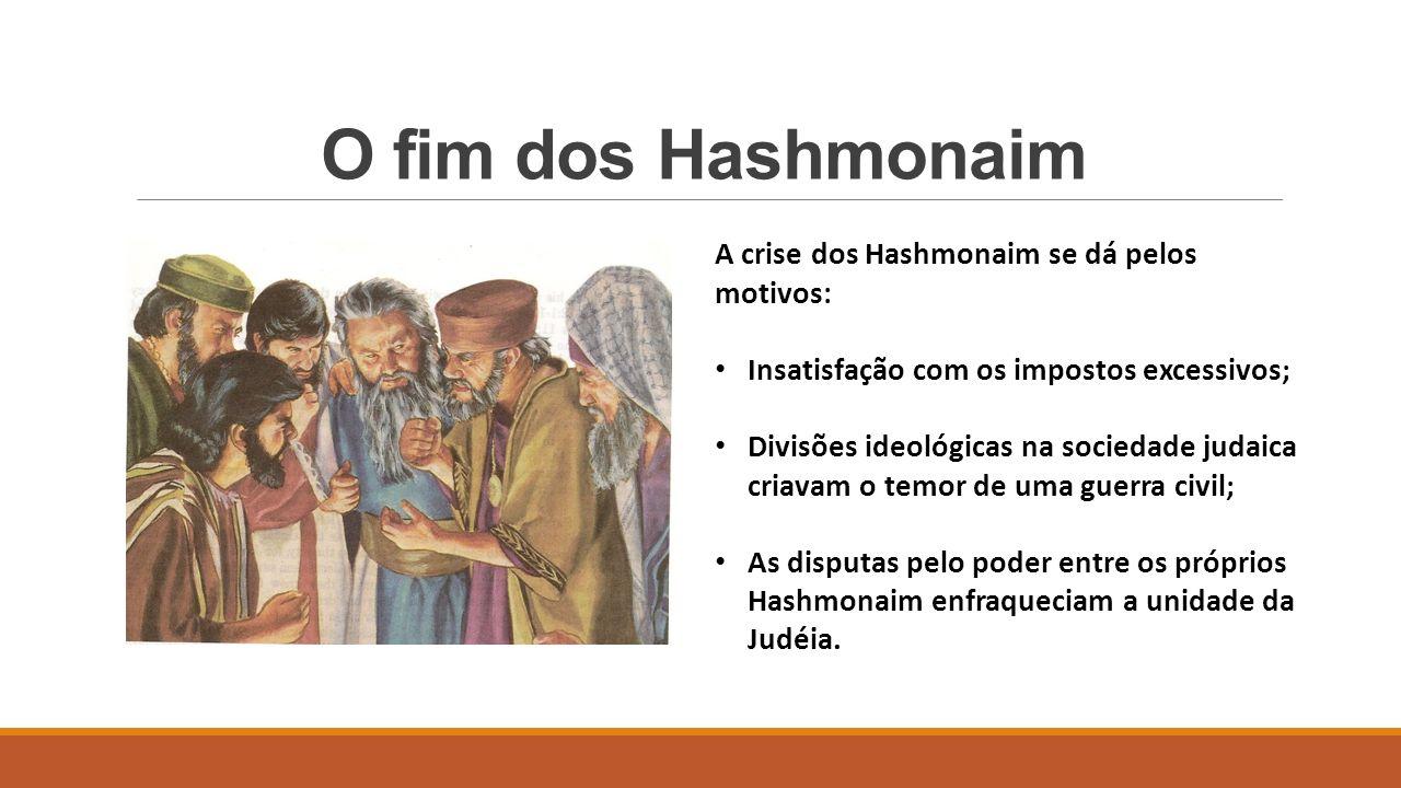 O fim dos Hashmonaim A crise dos Hashmonaim se dá pelos motivos: