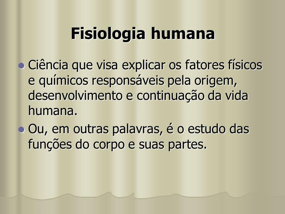 Fisiologia humana Ciência que visa explicar os fatores físicos e químicos responsáveis pela origem, desenvolvimento e continuação da vida humana.
