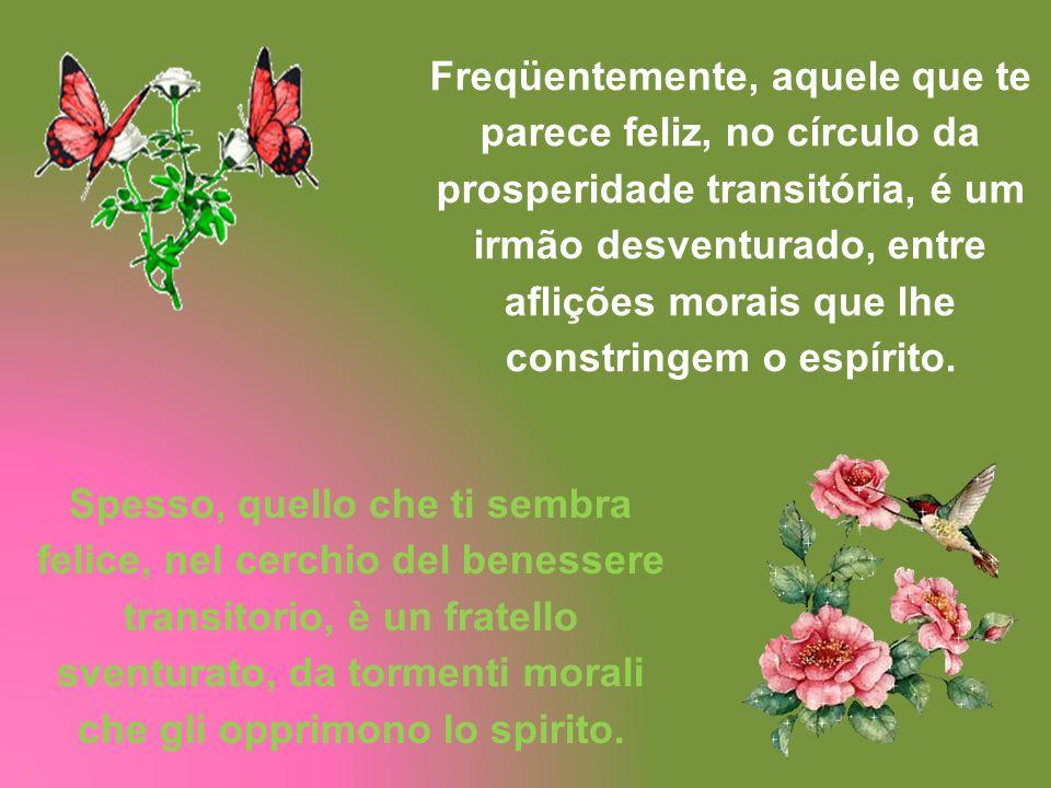 Freqüentemente, aquele que te parece feliz, no círculo da prosperidade transitória, é um irmão desventurado, entre aflições morais que lhe constringem o espírito.
