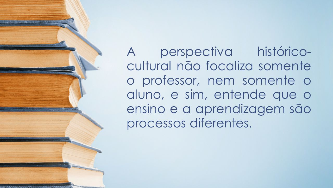 A perspectiva histórico-cultural não focaliza somente o professor, nem somente o aluno, e sim, entende que o ensino e a aprendizagem são processos diferentes.