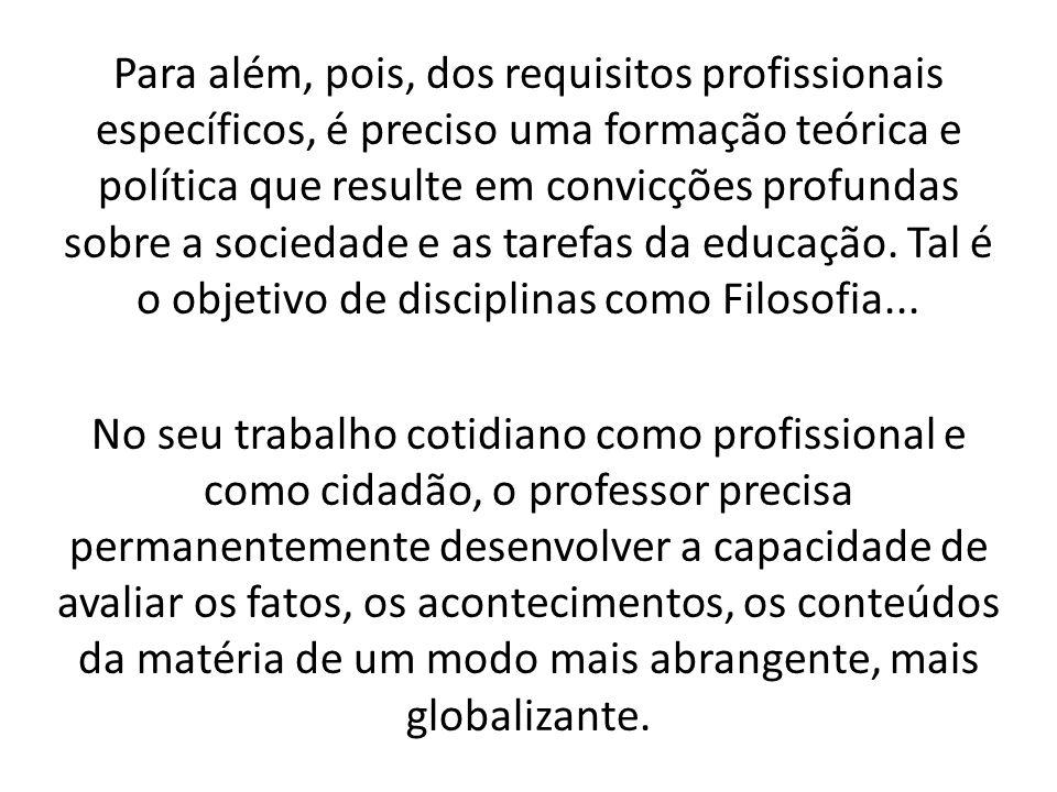 Para além, pois, dos requisitos profissionais específicos, é preciso uma formação teórica e política que resulte em convicções profundas sobre a sociedade e as tarefas da educação. Tal é o objetivo de disciplinas como Filosofia...