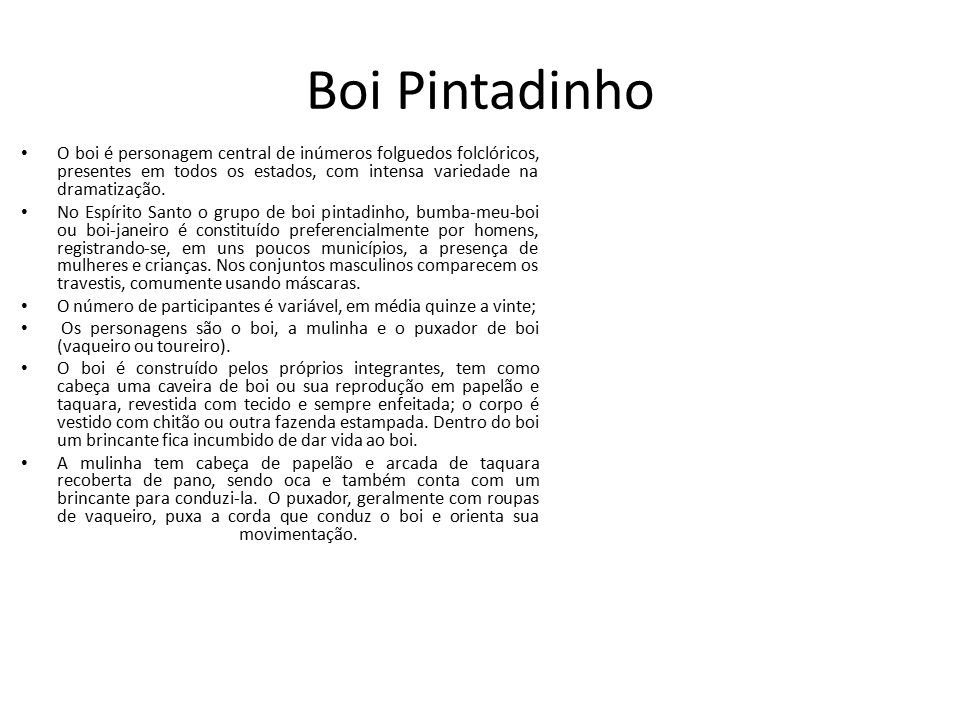 Boi Pintadinho O boi é personagem central de inúmeros folguedos folclóricos, presentes em todos os estados, com intensa variedade na dramatização.