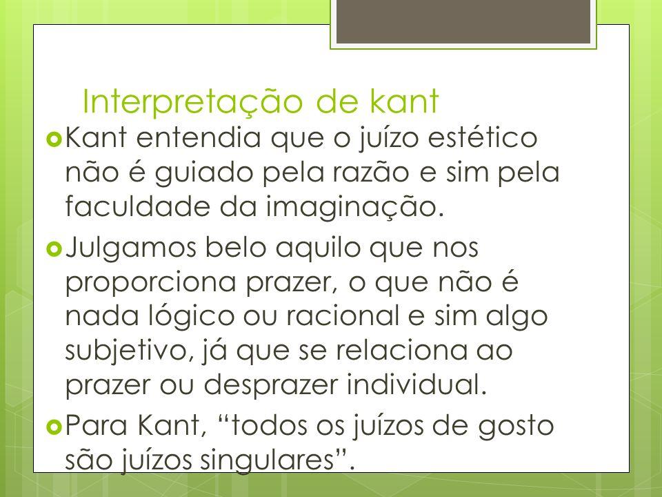 Interpretação de kant Kant entendia que o juízo estético não é guiado pela razão e sim pela faculdade da imaginação.