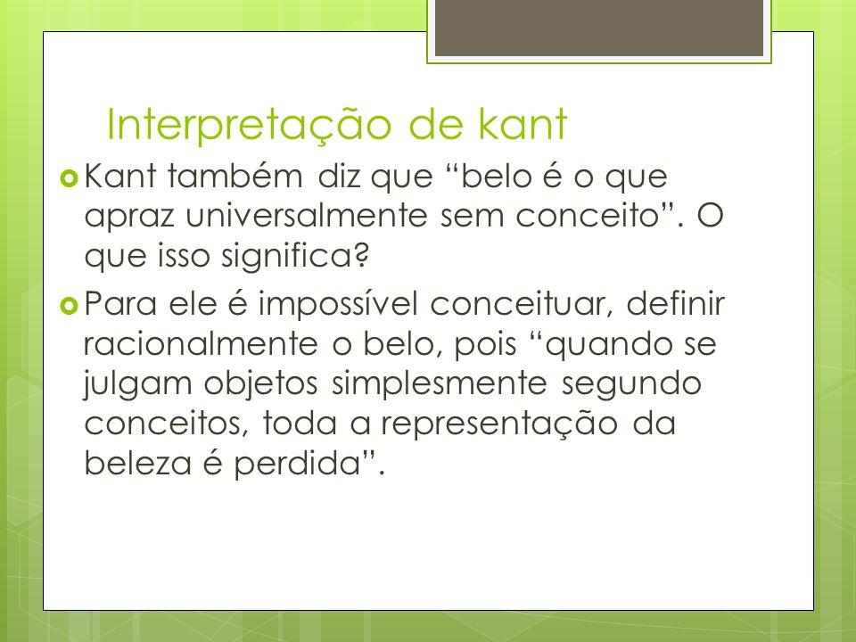 Interpretação de kant Kant também diz que belo é o que apraz universalmente sem conceito . O que isso significa