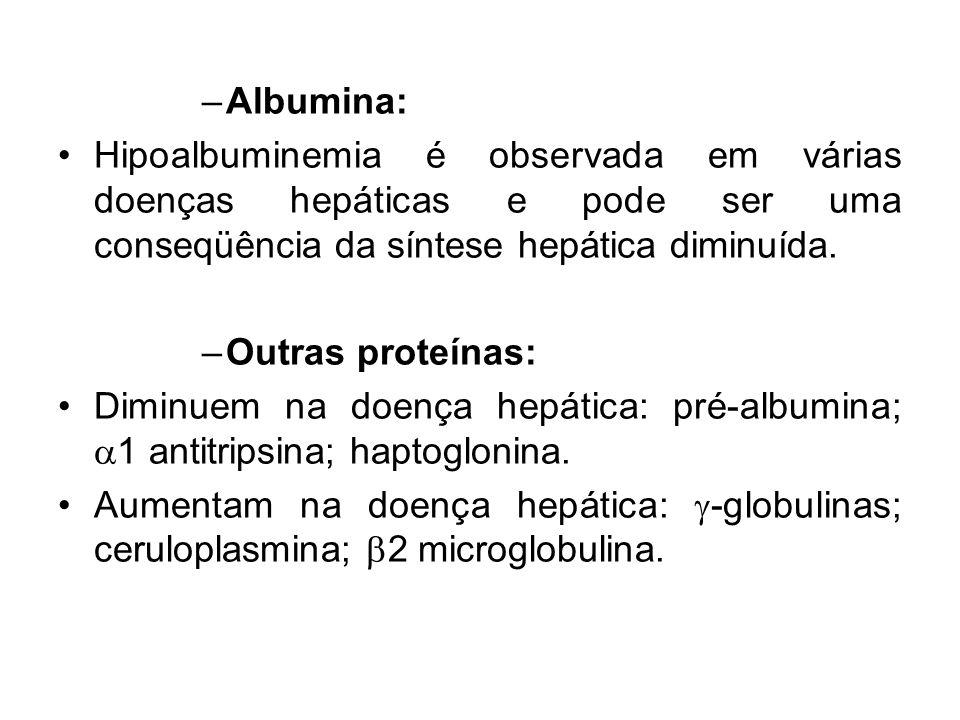 Albumina: Hipoalbuminemia é observada em várias doenças hepáticas e pode ser uma conseqüência da síntese hepática diminuída.