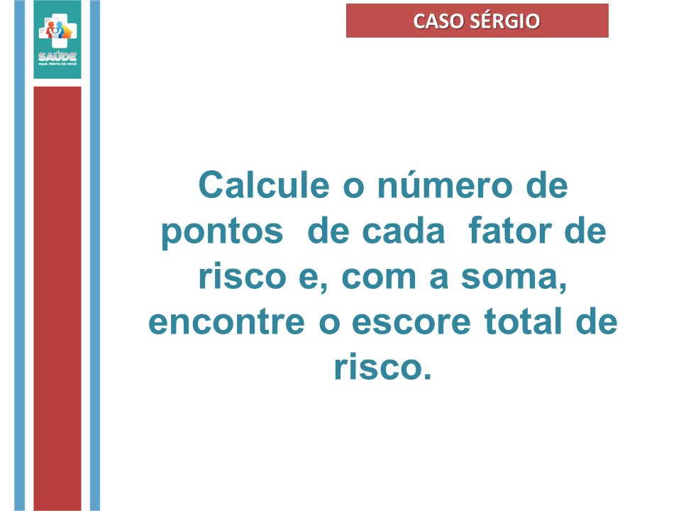 CASO SÉRGIO Calcule o número de pontos de cada fator de risco e, com a soma, encontre o escore total de risco.
