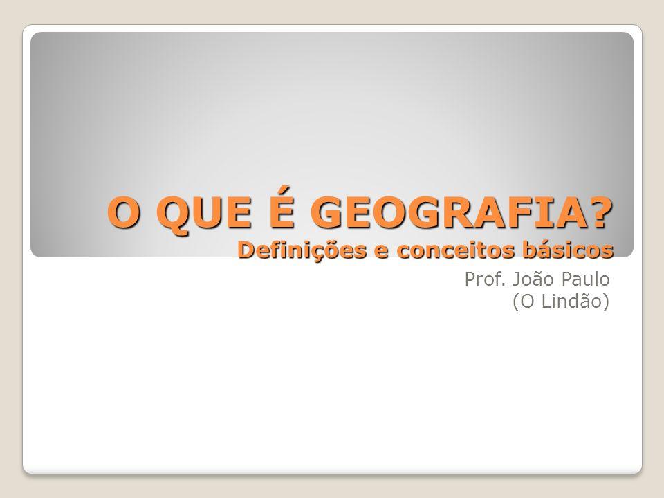O QUE É GEOGRAFIA Definições e conceitos básicos