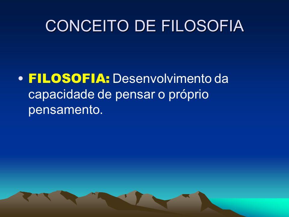 CONCEITO DE FILOSOFIA FILOSOFIA: Desenvolvimento da capacidade de pensar o próprio pensamento.
