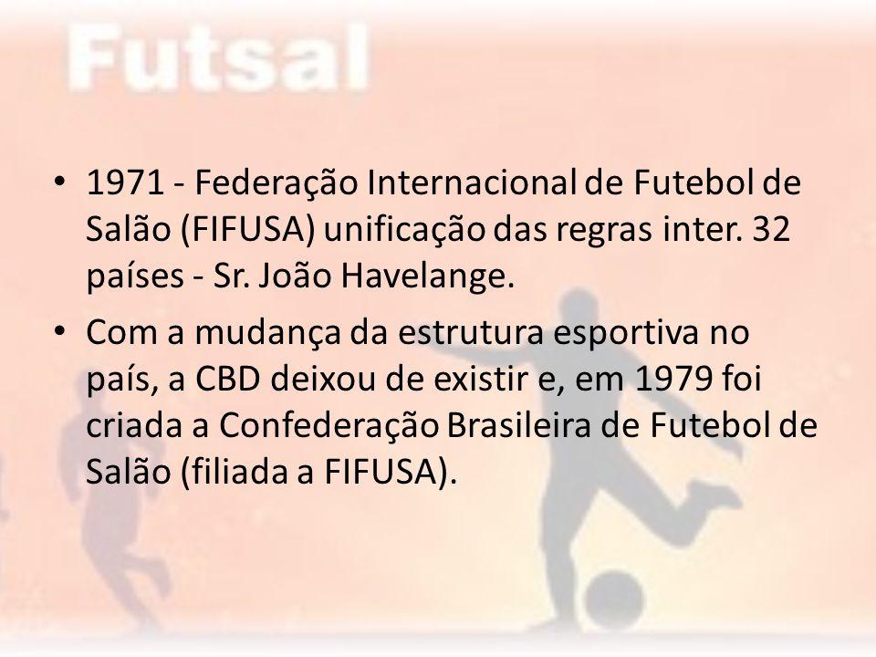 1971 - Federação Internacional de Futebol de Salão (FIFUSA) unificação das regras inter. 32 países - Sr. João Havelange.