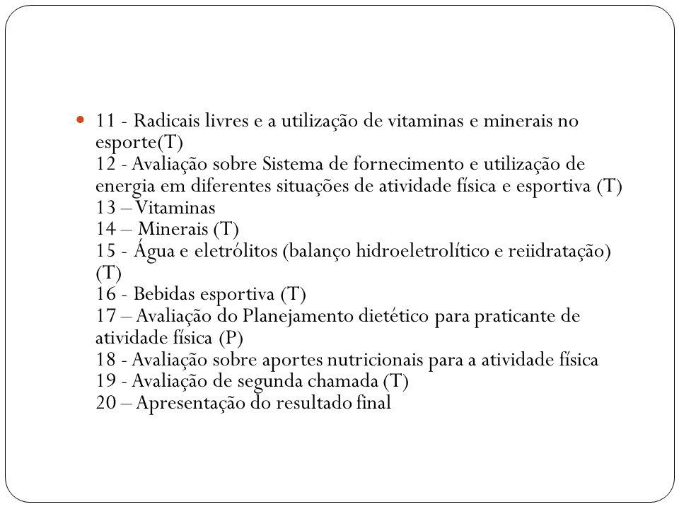 11 - Radicais livres e a utilização de vitaminas e minerais no esporte(T) 12 - Avaliação sobre Sistema de fornecimento e utilização de energia em diferentes situações de atividade física e esportiva (T) 13 – Vitaminas 14 – Minerais (T) 15 - Água e eletrólitos (balanço hidroeletrolítico e reiidratação) (T) 16 - Bebidas esportiva (T) 17 – Avaliação do Planejamento dietético para praticante de atividade física (P) 18 - Avaliação sobre aportes nutricionais para a atividade física 19 - Avaliação de segunda chamada (T) 20 – Apresentação do resultado final
