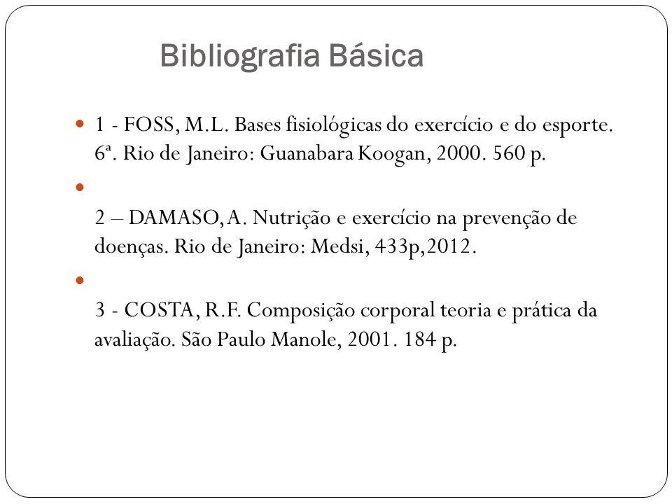 Bibliografia Básica 1 - FOSS, M.L. Bases fisiológicas do exercício e do esporte. 6ª. Rio de Janeiro: Guanabara Koogan, 2000. 560 p.