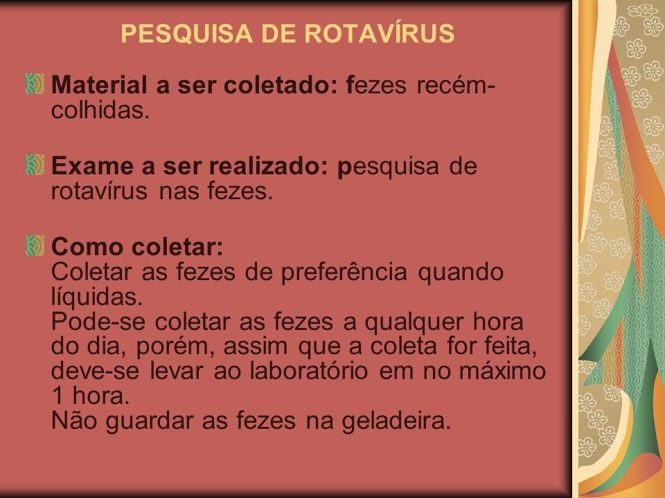 PESQUISA DE ROTAVÍRUS Material a ser coletado: fezes recém- colhidas. Exame a ser realizado: pesquisa de rotavírus nas fezes.