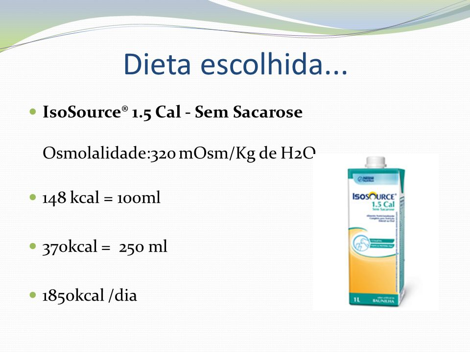 Dieta escolhida... IsoSource® 1.5 Cal - Sem Sacarose Osmolalidade:320 mOsm/Kg de H2O. 148 kcal = 100ml.