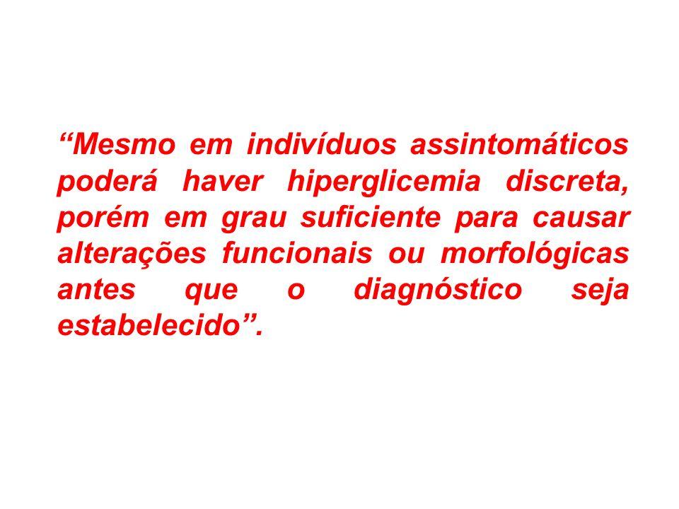 Mesmo em indivíduos assintomáticos poderá haver hiperglicemia discreta, porém em grau suficiente para causar alterações funcionais ou morfológicas antes que o diagnóstico seja estabelecido .