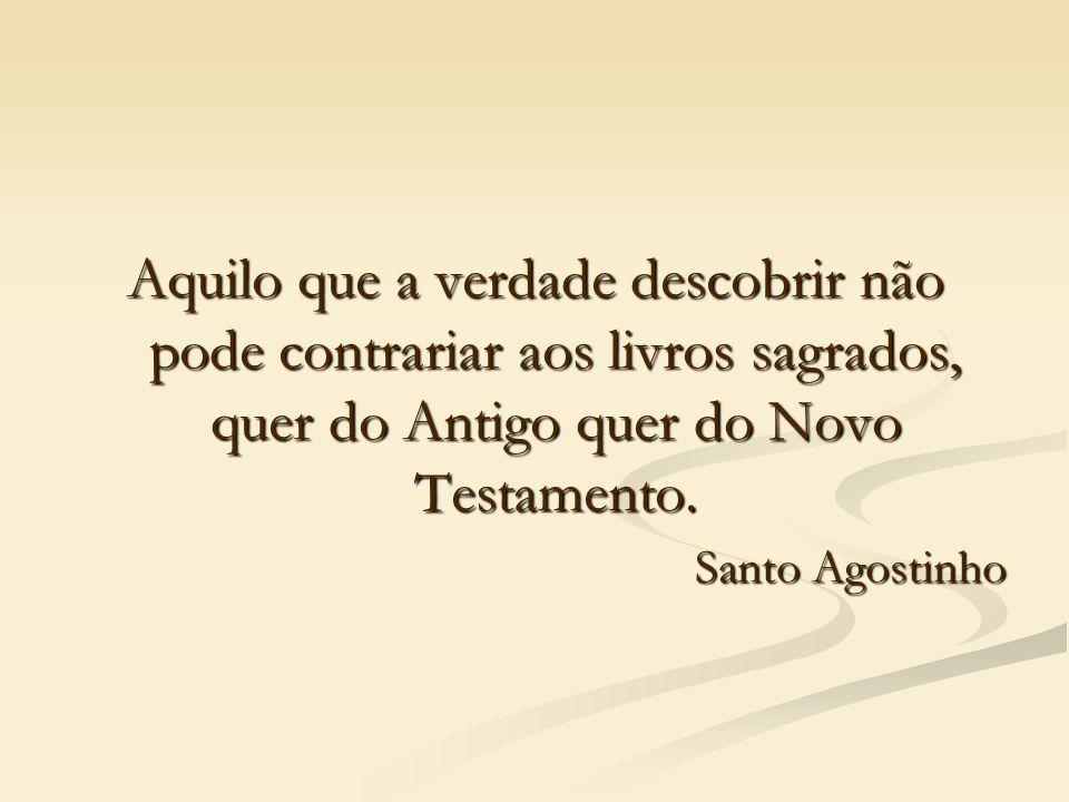 Aquilo que a verdade descobrir não pode contrariar aos livros sagrados, quer do Antigo quer do Novo Testamento.